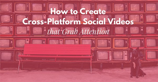 How to Create Cross-Platform Social Videos That Grab Attention