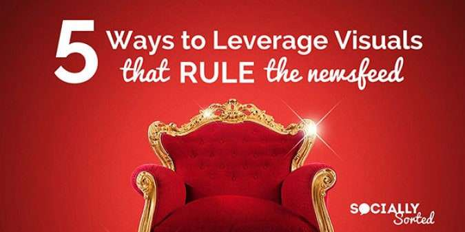 5 Ways to Leverage Visuals that Rule the Facebook Newsfeed [Infographic]