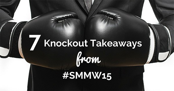 7 Knockout Takeaways from Social Media Marketing World #smmw15