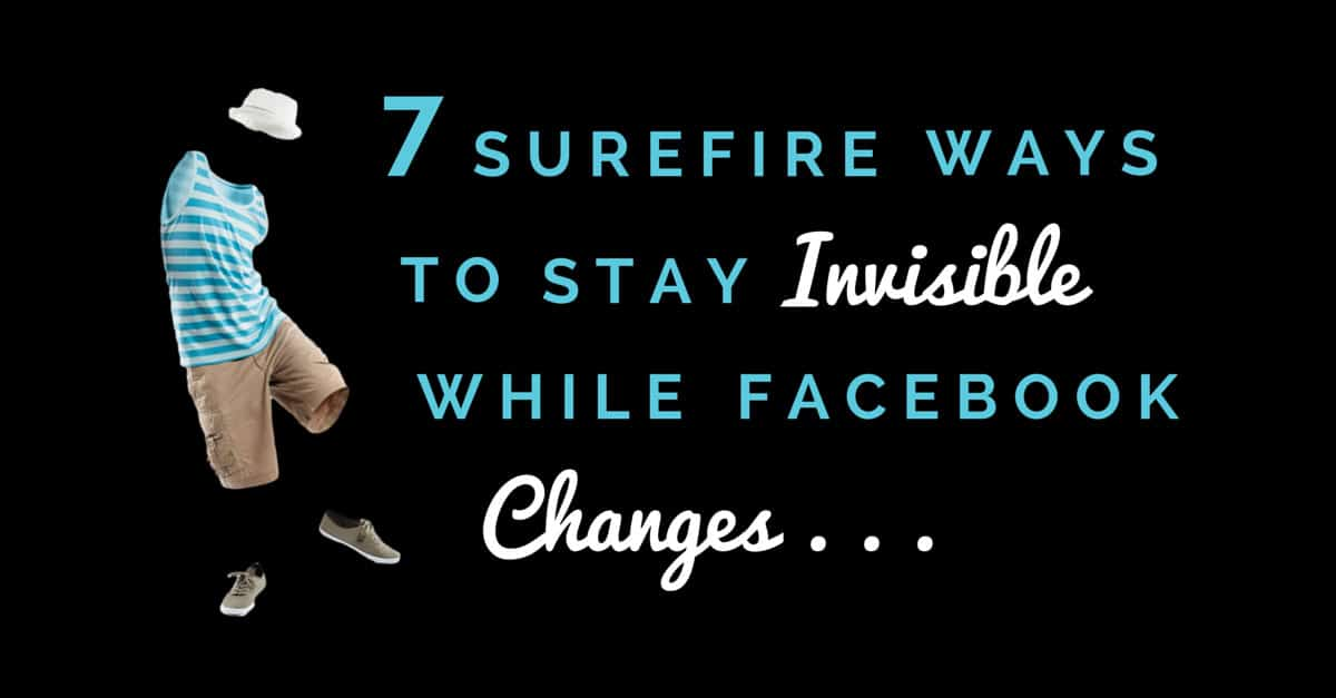 7 Surefire Ways to Stay Invisible as Facebook Algorithm Changes