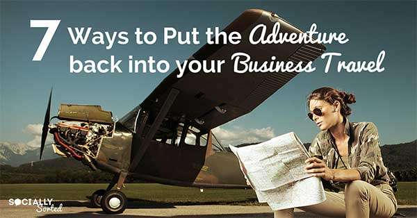 7 Ways to Put the Adventure Back into Your Business Travel
