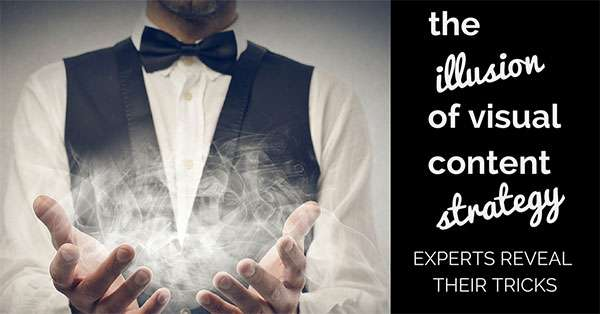 The Illusion of Visual Content Strategy - Experts Reveal their Secrets